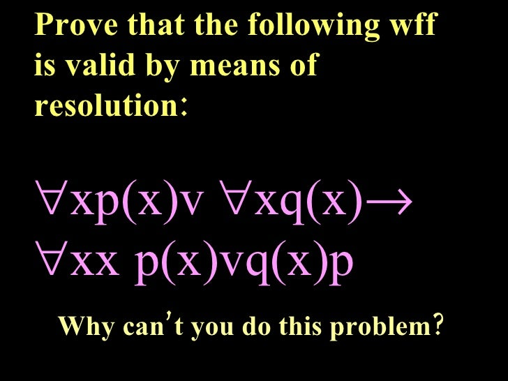 Prove that the following wff is valid by means of resolution:  xp(x)v   xq(x)   x  p(x)vq(x)  Why can't you do this ...