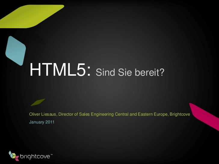 HTML5: Sind Sie bereit?Oliver Liesaus, Director of Sales Engineering Central and Eastern Europe, BrightcoveJanuary 2011