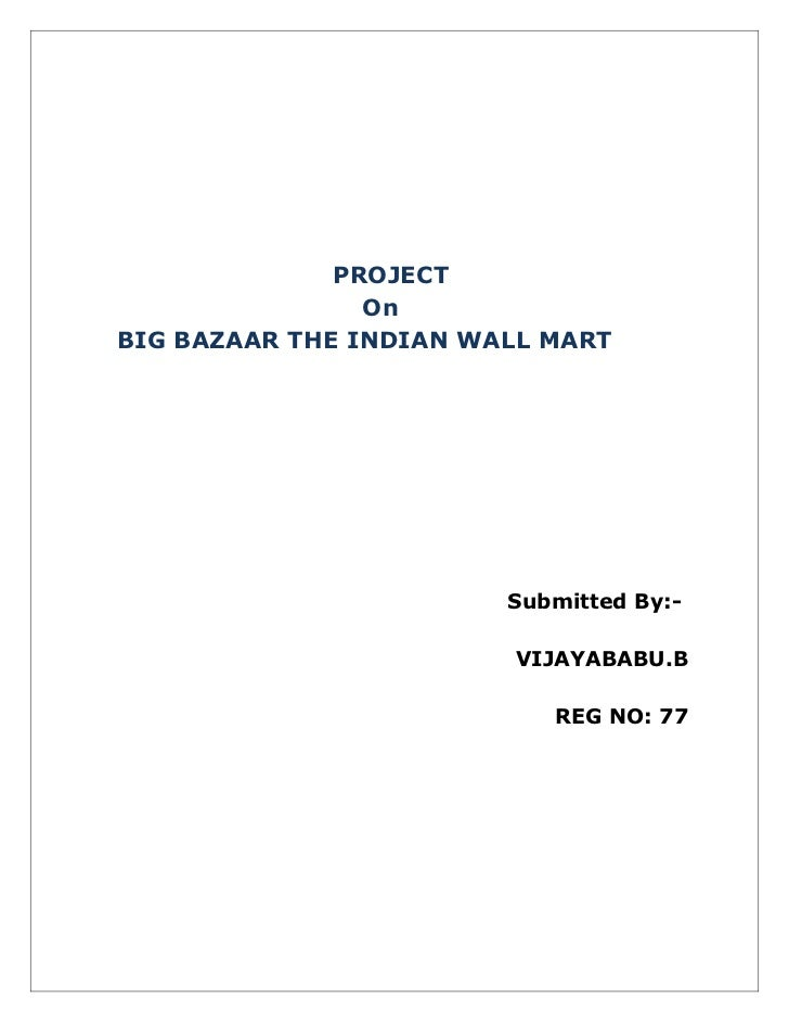 PROJECT                OnBIG BAZAAR THE INDIAN WALL MART                        Submitted By:-                        VIJA...