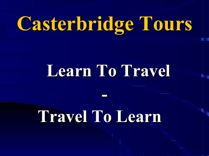 Casterbridge Tours <ul><li>Learn To Travel </li></ul><ul><li>- </li></ul><ul><li>Travel To Learn   </li></ul>
