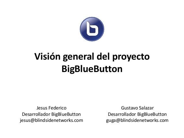 Visión general del proyecto BigBlueButton  Jesus Federico Desarrollador BigBlueButton jesus@blindsidenetworks.com  Gustavo...