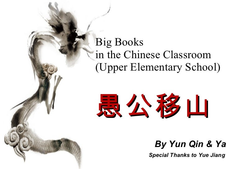 Big Books  in the Chinese Classroom  ( Upper Elementary School ) 愚公移山   By Yun Qin & Yana Yu    Special Thanks to Yue Jiang