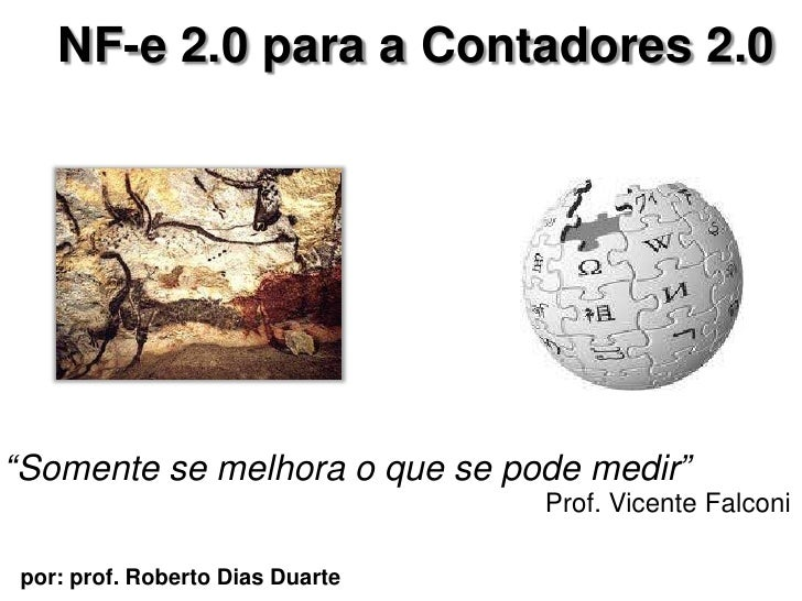 """NF-e 2.0 para a Contadores 2.0 <br />""""Somente se melhora o que se podemedir""""<br />Prof. Vicente Falconi<br />por: prof. Ro..."""