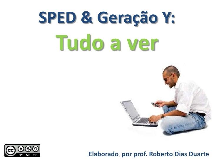 SPED & Geração Y:   Tudo a ver          Elaborado por prof. Roberto Dias Duarte