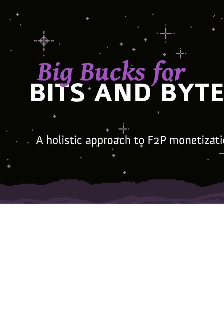 Big Bucks forBITS AND BYTESA holistic approach to F2P monetization