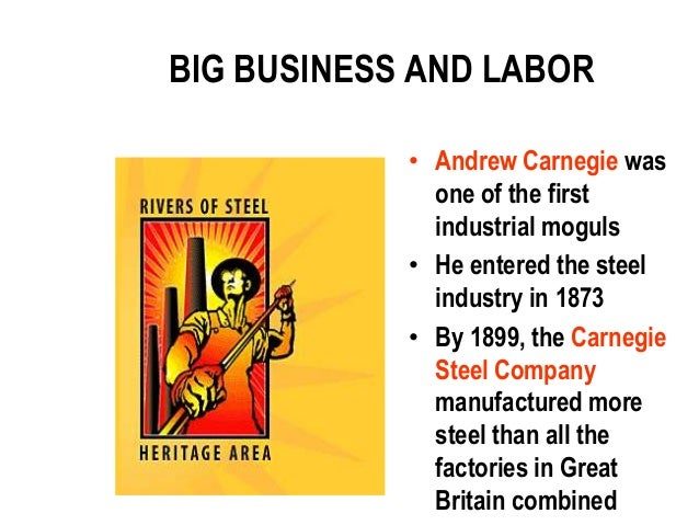 BIG BUSINESS AND LABOR            • Andrew Carnegie was              one of the first              industrial moguls      ...