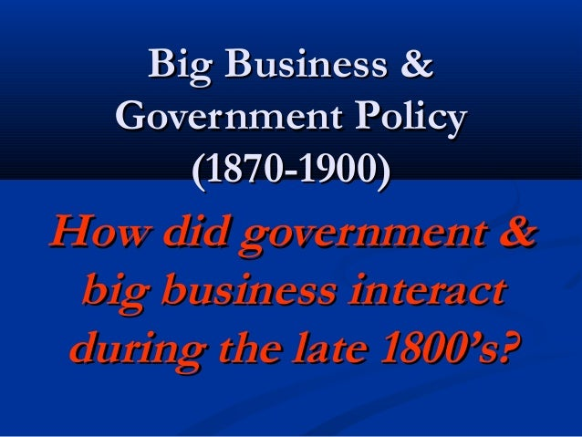 Big Business &Big Business & Government PolicyGovernment Policy (1870-1900)(1870-1900) How did government &How did governm...