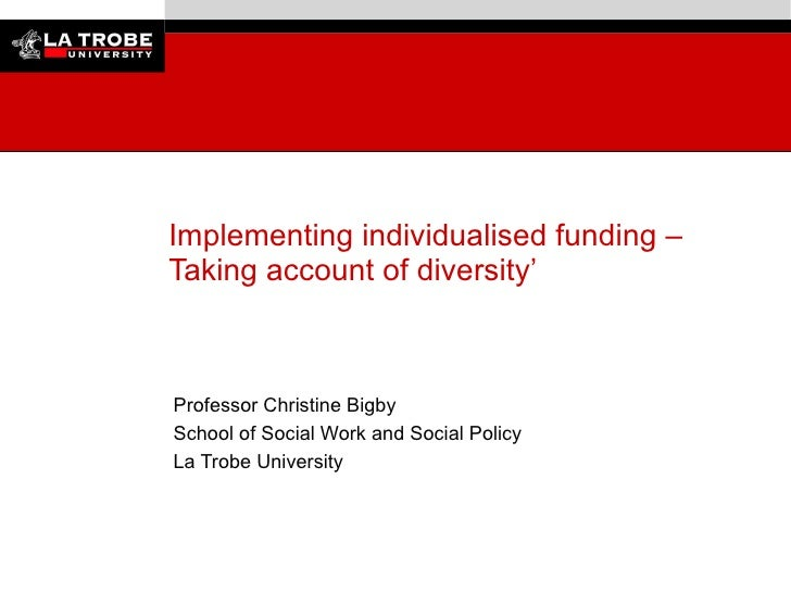 Implementing individualised funding – Taking account of diversity'     Professor Christine Bigby School of Social Work and...