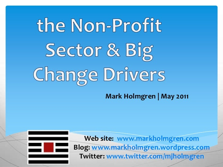 the Non-Profit Sector & Big Change Drivers<br />Mark Holmgren | May 2011<br />Web site: www.markholmgren.com<br />Blog: ww...