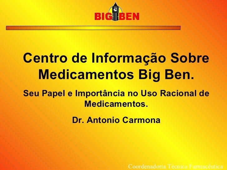 Centro de Informação Sobre Medicamentos Big Ben. Seu Papel e Importância no Uso Racional de Medicamentos. Dr. Antonio Carm...