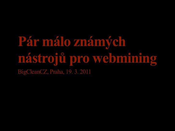 Pár málo známýchnástrojů pro webminingBigCleanCZ, Praha, 19. 3. 2011