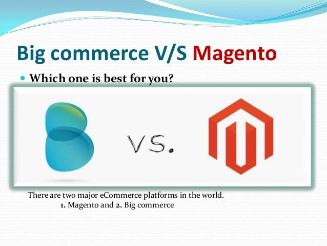 Big commerce V/S Magento  Which one is best for you? There are two major eCommerce platforms in the world. 1. Magento and...