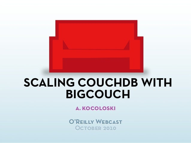 SCALING COUCHDB WITH BIGCOUCH a. kocoloski O'Reilly Webcast October 2010