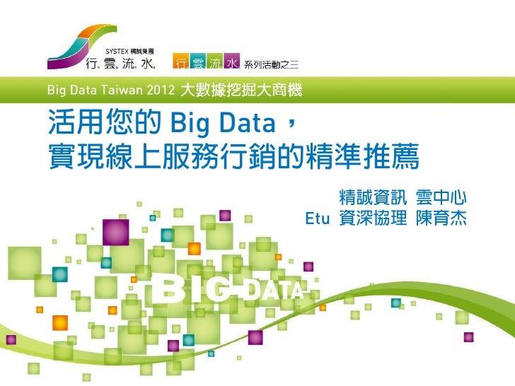 活用您的 Big Data,實現線上服務行銷的精準推薦             精誠資訊 雲中心         Etu 資深協理 陳育杰