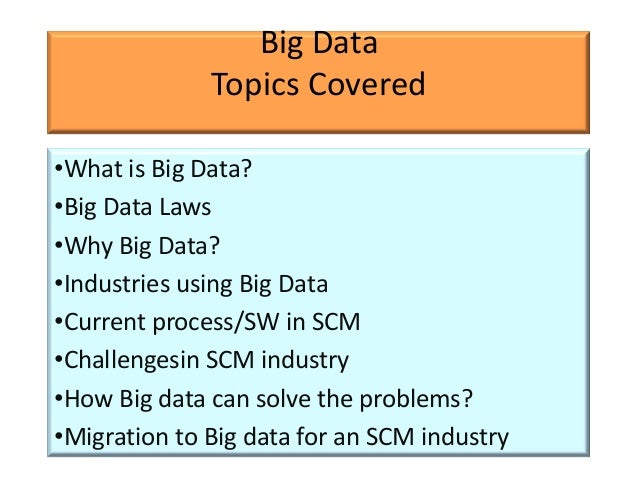 Big Data              Topics Covered•What is Big Data?•Big Data Laws•Why Big Data?•Industries using Big Data•Current proce...