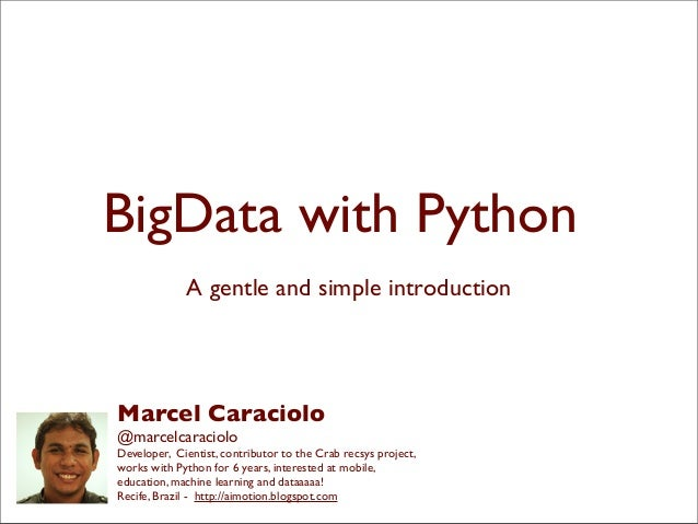 BigData with PythonA gentle and simple introductionMarcel Caraciolo@marcelcaracioloDeveloper, Cientist, contributor to the...
