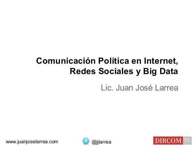 Comunicación Política en Internet, Redes Sociales y Big Data Lic. Juan José Larrea @jjlarreawww.juanjoselarrea.com