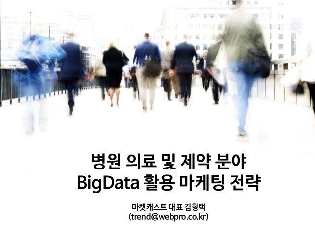 병원 의료 및 제약 분야 BigData 활용 마케팅 전략 마켓캐스트 대표 김형택 (trend@webpro.co.kr)