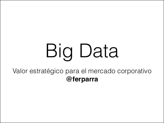 Big Data Valor estratégico para el mercado corporativo @ferparra