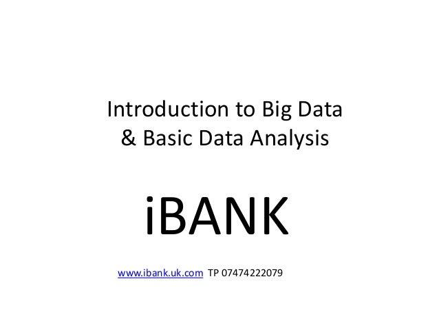 Introduction to Big Data & Basic Data Analysis iBANK www.ibank.uk.com TP 07474222079