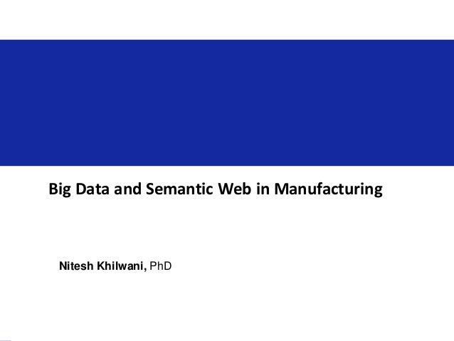 Big Data and Semantic Web in Manufacturing Nitesh Khilwani, PhD