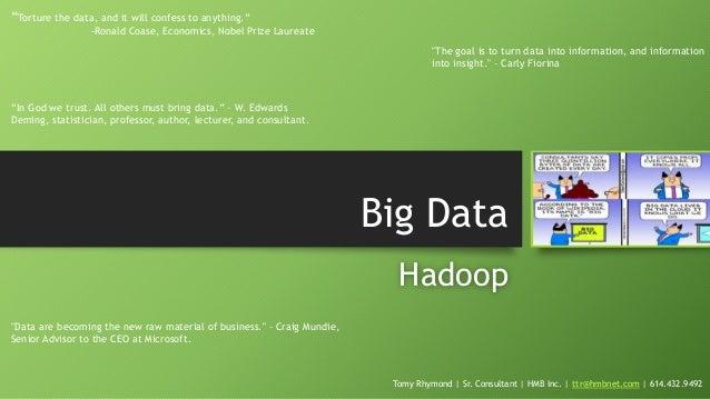 "Big Data Hadoop Tomy Rhymond | Sr. Consultant | HMB Inc. | ttr@hmbnet.com | 614.432.9492 ""Torture the data, and it will co..."