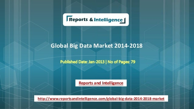 Global Big Data Market 2014-2018 Published Date: Jan-2013 | No of Pages: 79 Reports and Intelligence http://www.reportsand...