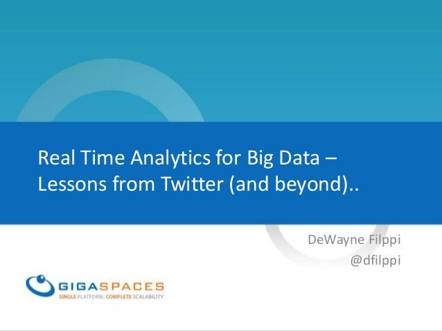 Real Time Analytics for Big Data –Lessons from Twitter (and beyond)..                             DeWayne Filppi          ...