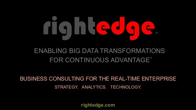 BUSINESS CONSULTING FOR THE REAL-TIME ENTERPRISE rightedge STRATEGY. ANALYTICS. TECHNOLOGY. ENABLING BIG DATA TRANSFORMATI...