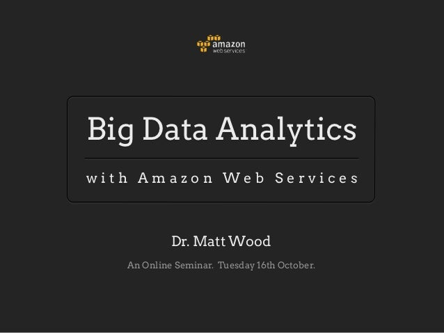 Big Data Analyticswith Amazon Web Services            Dr. Matt Wood   An Online Seminar. Tuesday 16th October.