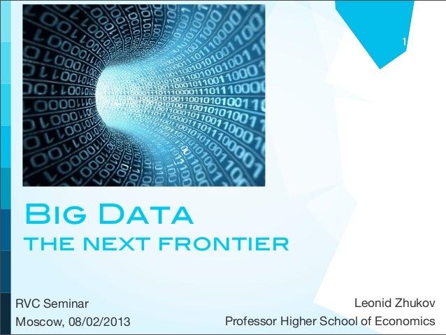 1 Big Data the next frontierRVC Seminar                                Leonid ZhukovMoscow, 08/02/2013   Professor Higher ...