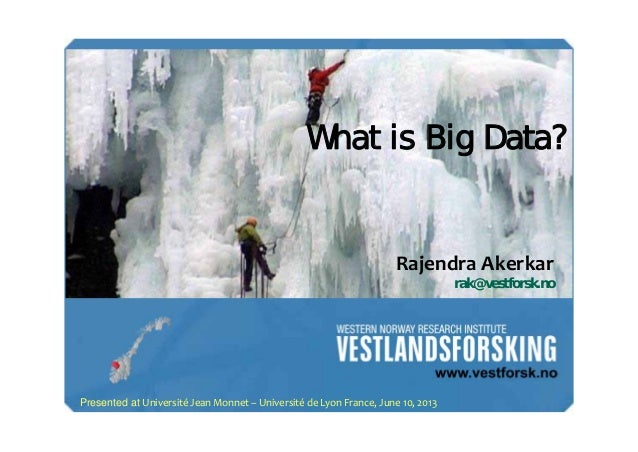 What is Big Data?  RajendraAkerkar rak@vestforsk.no  Presented at UniversitéJeanMonnet– UniversitédeLyonFrance,Jun...