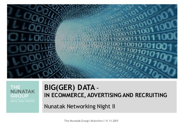The Nunatak Group I München I 11.11.2015 BIG(GER) DATA – IN ECOMMERCE, ADVERTISING AND RECRUITING Nunatak Networking Night...
