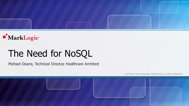 © COPYRIGHT 2013 MARKLOGIC CORPORATION. ALL RIGHTS RESERVED. The Need for NoSQL Michael Doane, Technical Director, Healthc...
