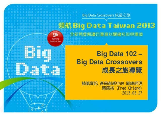 Big Data 102 –Big Data Crossovers        成長之旅導覽 精誠資訊 產品創新中心 副總經理       蔣居裕 (Fred Chiang)              2013.03.27          ...