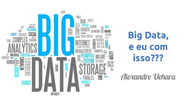 Big Data, e eu com isso??? Alexandre Uehara