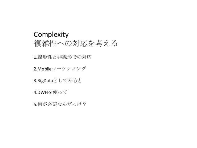Complexity 複雑性への対応を考える 1.線形性と非線形での対応 2.Mobileマーケティング 3.BigDataとしてみると 4.DWHを使って 5.何が必要なんだっけ?