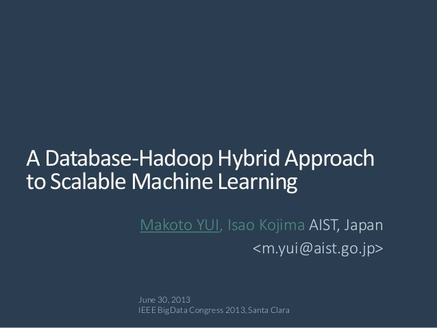 A Database-Hadoop Hybrid Approach to Scalable Machine Learning Makoto YUI, Isao Kojima AIST, Japan <m.yui@aist.go.jp> June...