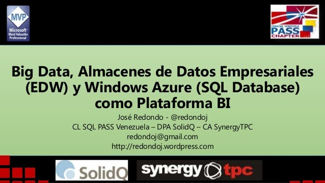 Big Data, Almacenes de Datos Empresariales (EDW) y Windows Azure (SQL Database) como Plataforma BI José Redondo - @redondo...