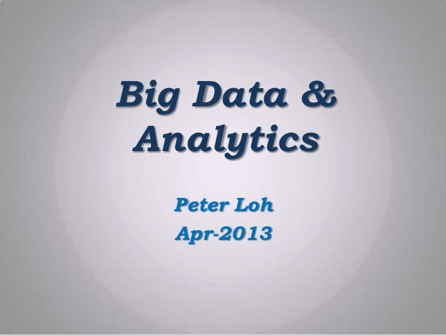 Big Data & Analytics Peter Loh Apr-2013