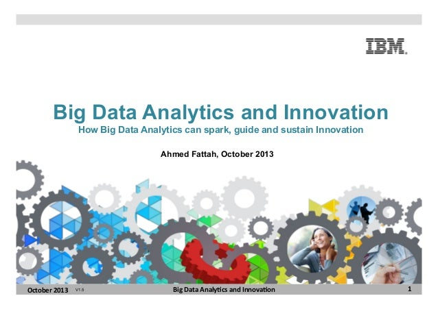 Big Data Analytics and Innovation How Big Data Analytics can spark, guide and sustain Innovation Ahmed Fattah, October 201...