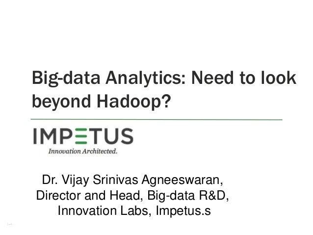 1 Big-data Analytics: Need to look beyond Hadoop? Dr. Vijay Srinivas Agneeswaran, Director and Head, Big-data R&D, Innovat...