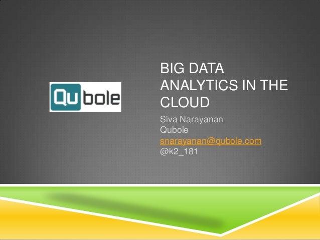 BIG DATA ANALYTICS IN THE CLOUD Siva Narayanan Qubole snarayanan@qubole.com @k2_181