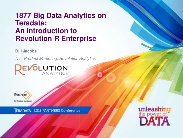 1877 Big Data Analytics on Teradata: An Introduction to Revolution R Enterprise Bill Jacobs Dir., Product Marketing, Revol...