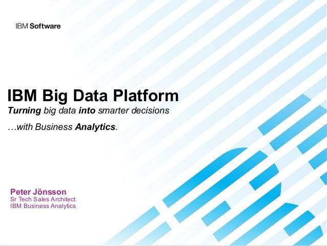 IBM Big Data Platform Turning big data into smarter decisions …with Business Analytics.  Peter Jönsson  Sr Tech Sales Arch...