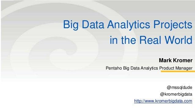 Big Data Analytics Projects in the Real World Mark Kromer Pentaho Big Data Analytics Product Manager @mssqldude @kromerbig...