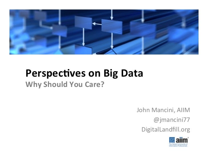 #AIIM12	  Perspecves	  on	  Big	  Data	  Why	  Should	  You	  Care?	                                      John	  Mancini,	...