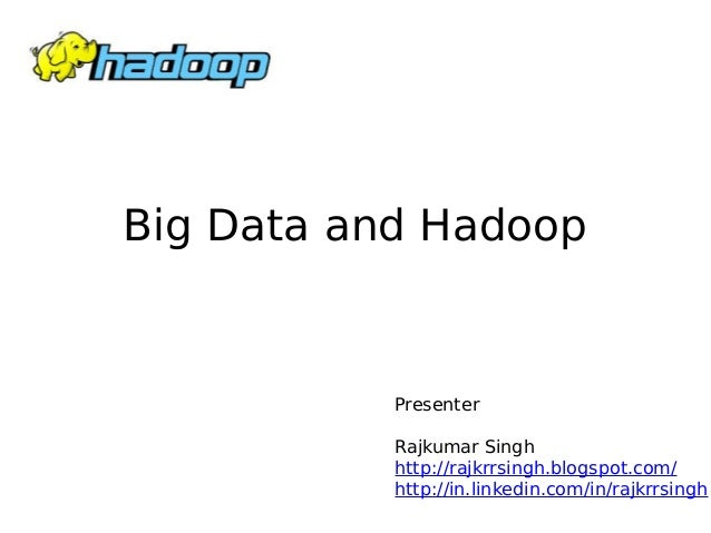 Big Data and Hadoop  Presenter Rajkumar Singh http://rajkrrsingh.blogspot.com/ http://in.linkedin.com/in/rajkrrsingh