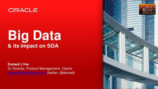 Big Data& its impact on SOADemed L'HerSr Director, Product Management, Oracledemed.lher@oracle.com (twitter: @demed)1   Co...