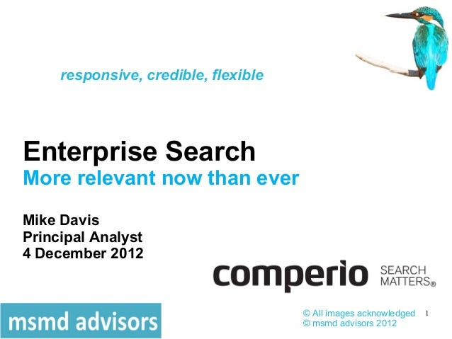 responsive, credible, flexibleEnterprise SearchMore relevant now than everMike DavisPrincipal Analyst4 December 2012      ...